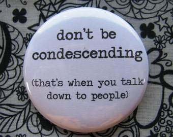 don't be condescending (that's when you talk down to people) - 2.25 inch pinback button badge