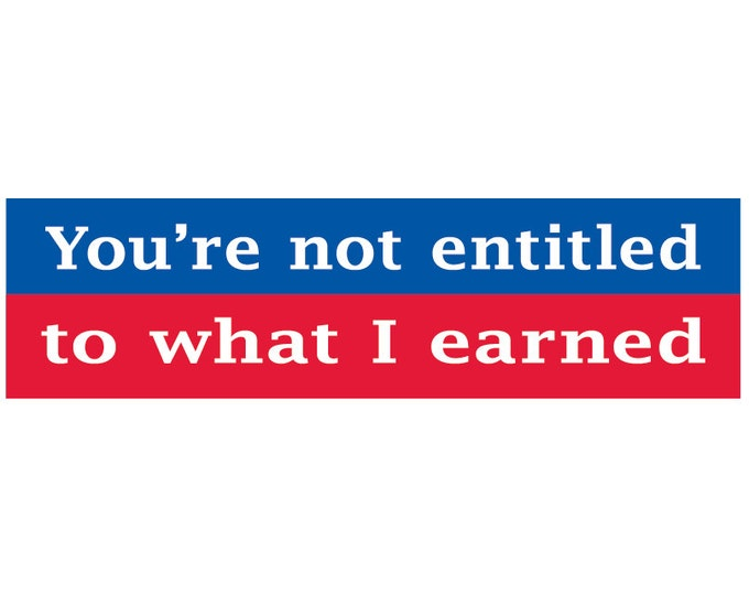 You're Not Entitled to What I Earned Decal Vinyl or Magnet Bumper Sticker