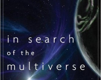 In Search of the Multiverse Parallel Worlds, Hidden Dimensions, and the Ultimate Quest