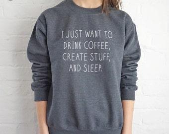 I Just Want To Drink Coffee, Create Stuff And Sleep Sweatshirt Sweater Jumper Top Fashion Funny Slogan