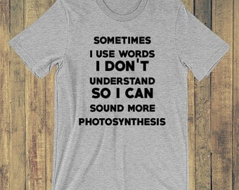 Sometimes I use words I don't understand so I can sound more photosynthesis T-shirt
