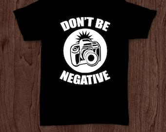 Don't be negative funny t-shirt tee shirt tshirt photography shirt photographer shirt camera photographer gift men's women's fun picture fun