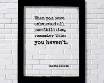 Thomas Edison - Floating Quote - When you have exhausted all possibilities, remember this: you haven't - Modern Minimalist Home Decor