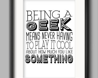 """Geek Printable - """"Being a geek means never having to play it cool about how much you like something."""""""