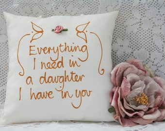 Hand painted pillow - Everything I need in a daughter I have in you