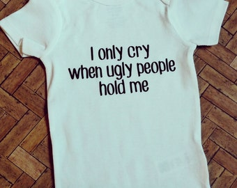 I only cry when ugly people hold me bodysuit.
