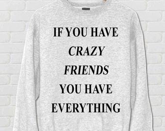 If you have crazy friends you have everything, Sweatshirt, Women Sweatshirt, Bad Girl's, Girl Sweatshirt, Tumblr Hoodies, Jumper,