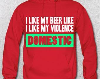 I like my beer like I like my violence...Domestic. Hoodie