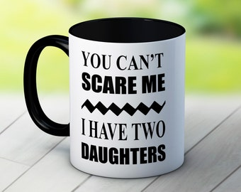 You Can't Scare Me I Have Two Daughters - 2 Funny High Quality Coffee Tea Mug