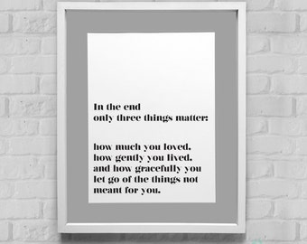 In The End Only Three Things Matter Instant Download Wall Art 8x10/11x14
