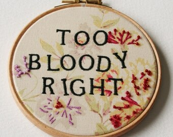 Hand Embroidered Hoop Art Too Bloody Right English Positive