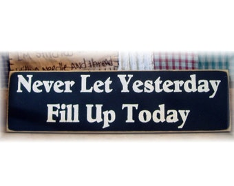 Never Let Yesterday Fill Up Today primitive wood sign