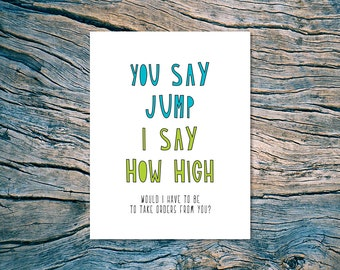 You Say Jump, I Say How High (Would I Have To Be To Take Orders From You?) - A2 folded note card & envelope - SKU 310