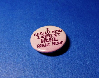 I Really Wish I Weren't Here Right Now Pinback Button (or Magnet)