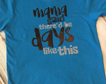 Mama Said There'd Be Days Like This Shirt