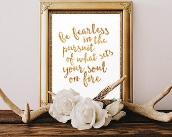 Be Fearless in the Pursuit of what sets your soul on fire - Faux Gold Foil Digital Printable Art File - Print Home - Printable Art