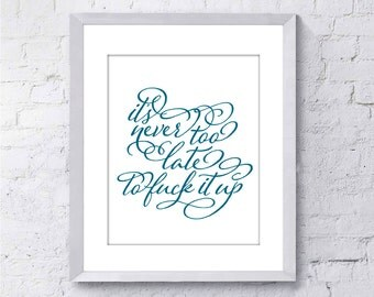 Funny Art Print - It's Never too Late to F*ck it up - Funny Inspirational Art - 8x10