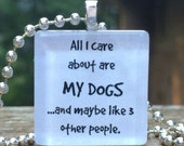 All I care about are my dogs...and maybe like 3 other people   Available in cats too     Glass pendant