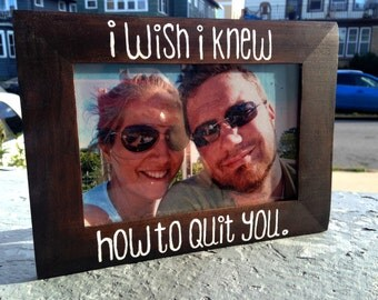 I Wish I Knew How to Quit You 4x6 Wood Stained Picture Frame