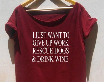 I Just Want To Give Up Work Rescue Dogs And Drink Wine T-shirt burnout tee Off the shoulder top funny graphic tee for women