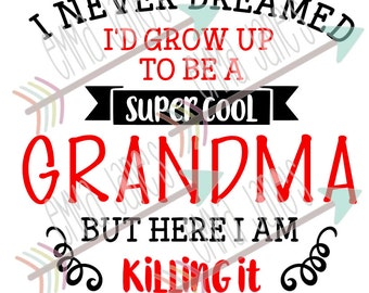 I never dreamed I'd grow up to be a super cool GRANDMA but here I am killing it - svg, dxf, eps, sil, jpeg, png