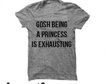 Gosh Being A Princess Is Exhausting Tshirt