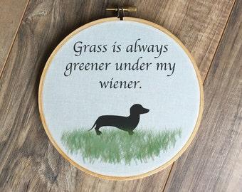 Grass is Always Greener Under my Weiner hoop, dachshund home decor, wiener dog art