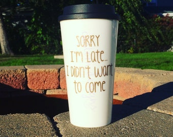 Sorry I'm Late || Sorry Not Sorry || Travel Mug || To Go Cup || Coffee || 16oz