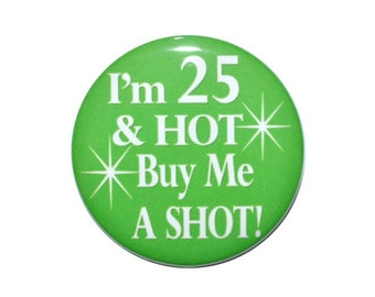 25th birthday I'm 25 & HOT Buy Me a Shot 25 year old 2 1/4 inch inch birthday button