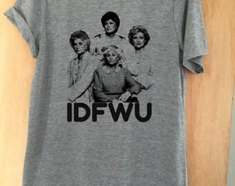 Golden Girls IDFWU Unisex Crew Neck Tee Shirt Unisex, Womens Girls Teens Funny Tees Graphic Tee Shirt Tumblr Hipster Printed Tshirt T-Shirt