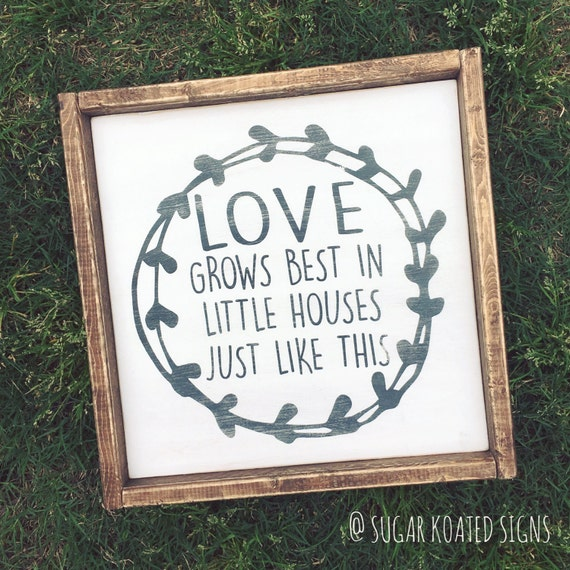 Download Love Grows Best In Little Houses Just Like by SugarKoatedSigns