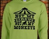 NOT My CIRCUS Not My MONKEYS Funny Sweatshirt Heavy Blend 50/50 Fleece Crew Sweatshirt Adult sizes Small-5Xl Circus Monkeys