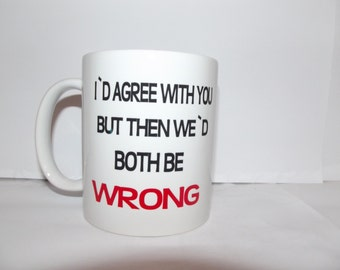 Id Agree with you But Then We Both Be Wrong  Quote on a Mug Text Coffee Ceramic Mug