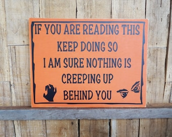If You Are Reading This Keep Doing So I Am Sure Nothing Is Creeping Up Behind You, 9 x 12 sign, Halloween sign, Creeping Up Behind You