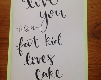 Hand written I love you like a fat kid loves cake card