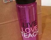 LIVE LOVE TEACH // 24 oz plastic bottle // Personalization & Custom Colors Available