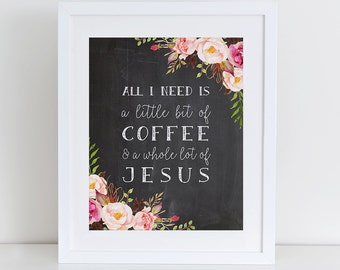 All I Need Is A Little Bit Of Coffee And A Whole Lot Of Jesus Art Print,  Instant Download, Coffee Typography Printable, Chalkboard Kitchen