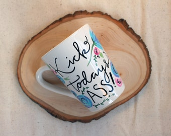 Kick Today's Ass Hand Painted Hand Lettered White Coffee Mug