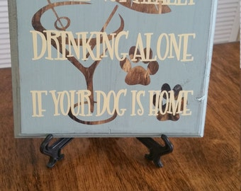Funny Sign. Dog Sign. You're not really drinking alone if your dog is home