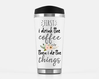 Travel Mugs, Funny mugs, First i drink the cofee then i do the things, Girl Boss Mug, Mom Mugs, Office Mug, Gift for Boss, Boss Lady Mug