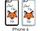 iPhone 6S 6 or PLUS Shut the Fox Up Creative Cursing Phone Case Your Choice of Trim Hard, Rubber or Tough Cases