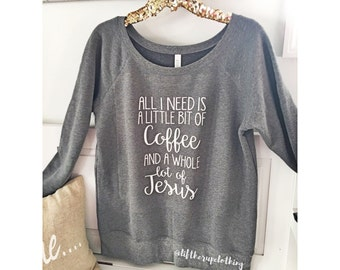 All I need is a little bit of Coffee and Whole lot of Jesus Fall Sweater wide neck slouchy sweatshirt. womens sweater. . cute sweatshirt.