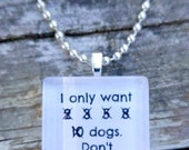 All I want is 2 3 5 8 10 Dogs.  Don't judge me  Glass pendant.  Also available in cats