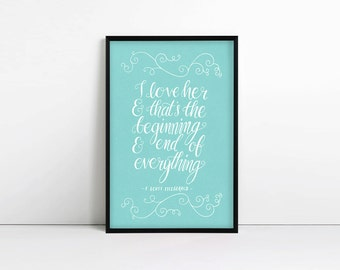 F Scott Fitzgerald Quote, I love her and that's the beginning and end of everything, Typography Print, Gift for her