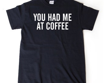 You Had Me At Coffee T-shirt Funny Hilarious Coffee Lover Tee Coffee Shirt