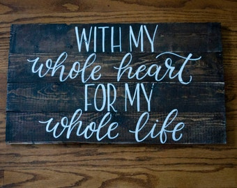 With My Whole Heart, For My Whole Life- Wood Sign