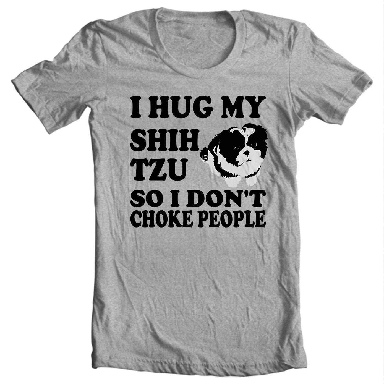 Only Shih Tzus - I Hug My Shih Tzu So I Don't Choke People - Shih Tzu T-shirt