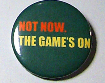 Not Now. The Games On - sports fan button!!