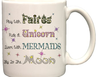 Play With Fairies, Ride A Unicorn, Swim With Mermaids, Fly To The Moon 11oz Coffee Mug