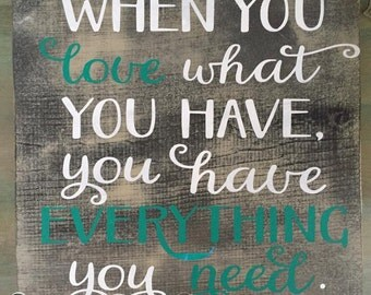 When You Love What You Have You Have Everything You Need ,Wood Sign, Inspirational, Love Signs